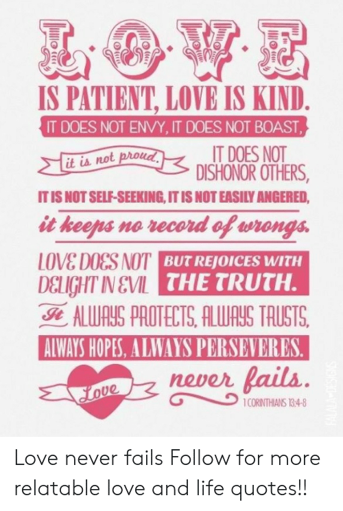 Life, Love, and Patient: IS PATIENT, LOVE IS KIND  IT DOES NOT ENVY, IT DOES NOT BOAST  IT DOES NOT  DISHONOR OTHERS,  it is not proud  IT IS NOT SELF-SEEKING, IT IS NOTEASILY ANGERED  it keens ne vecord oP eronga  LOVE DOES NOT  DELIGHT IN V  THE TRUTH.  ALWAUS PROTECTS, ALWAUS TRUSTS.  AIWAYS HOPES, ALWAYS PERSEVERES  never lails Love never fails  Follow for more relatable love and life quotes!!