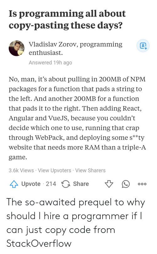 Game, Triple A, and Programming: Is programming all about  copy-pasting these days?  Vladislav Zorov, programmingR  enthusiast.  Answered 19h ago  No, man, it's about pulling in 200MB of NPM  packages for a function that pads a string to  the left. And another 200MB for a function  that pads it to the right. Then adding React  Angular and VueJS, because you couldn't  decide which one to use, running that crap  through WebPack, and deploying some s**ty  website that needs more RAM than a triple-A  game  3.6k Views View Upvoters View Sharers  Upvote 214  Share The so-awaited prequel to why should I hire a programmer if I can just copy code from StackOverflow