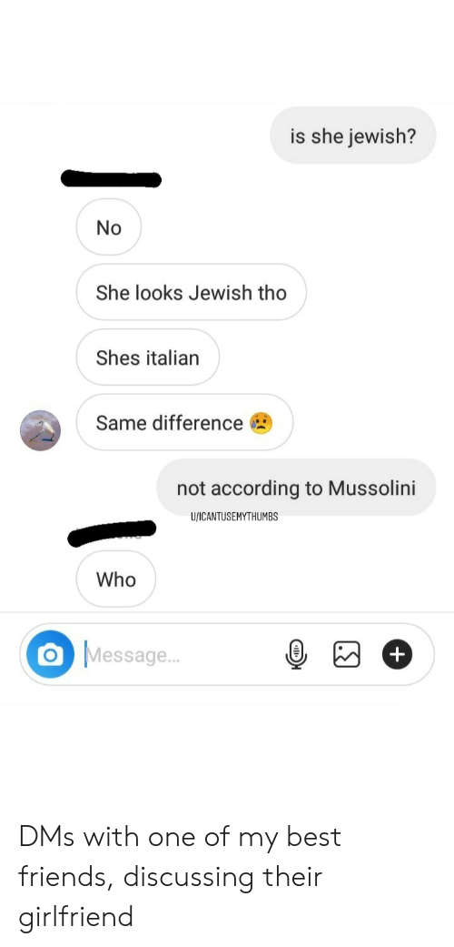 Friends, Best, and History: is she jewish?  No  She looks Jewish tho  Shes italian  Same difference  not according to Mussolini  U/ICANTUSEMYTHUMBS  Who  O Message.. DMs with one of my best friends, discussing their girlfriend