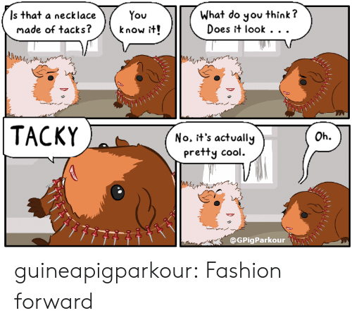 tacky: Is that a necklace  made of tacks?  What do you think?  Does it look . . .  know it!  TACKY  Oh.  No. it's actually  pretty cool.  Me  @GPigParkour guineapigparkour:  Fashion forward