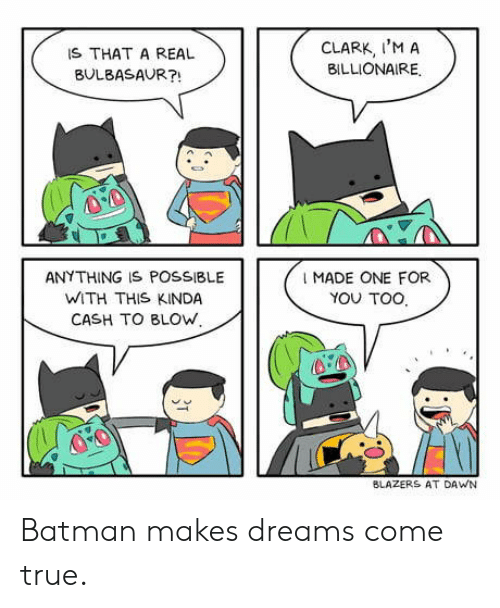 dreams come true: IS THAT A REAL  BULBASAUR?!  CLARK, I'M A  BILLIONAIRE.  ANY THING IS POSSIBLE  WITH THIS KINDA  CASH TO BLOW,  I MADE ONE FOR  YOU TOO  BLAZERS AT DAWN Batman makes dreams come true.
