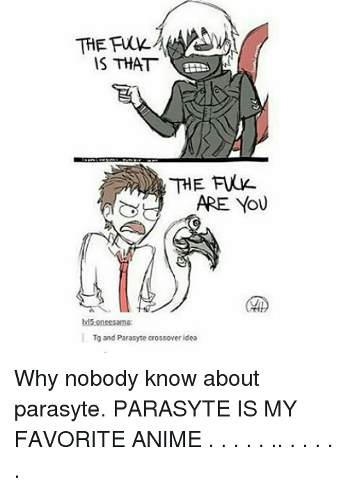Nobody Know: IS THAT  ARE YOU  lv15 oneesama:  Tg and Parasyte crossover idea Why nobody know about parasyte. PARASYTE IS MY FAVORITE ANIME . . . . . .. . . . . .