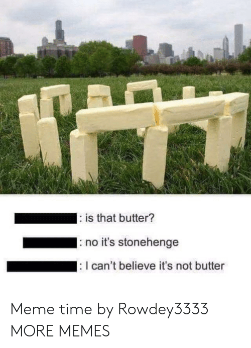 Dank, Meme, and Memes: is that butter?  IS  no it's stonehenge  I can't believe it's not butter Meme time by Rowdey3333 MORE MEMES