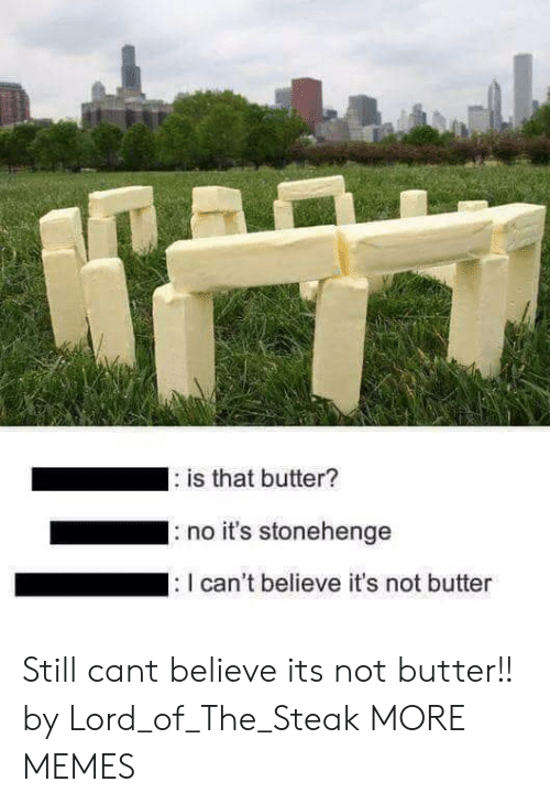 Dank, Memes, and Target: is that butter?  no it's stonehenge  can't believe it's not butter Still cant believe its not butter!! by Lord_of_The_Steak MORE MEMES