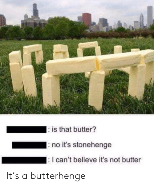 I Cant Believe: : is that butter?  no it's stonehenge  : I can't believe it's not butter It's a butterhenge