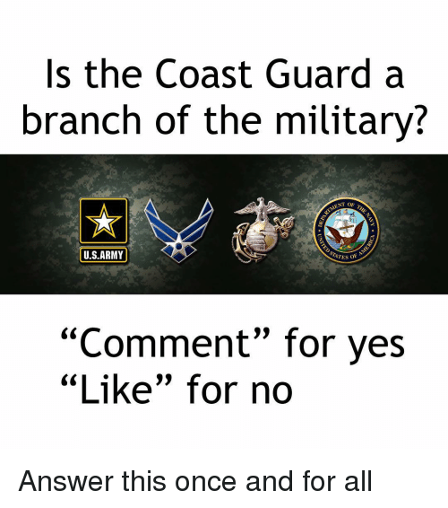 "Memes, Army, and Military: Is the Coast Guard a  branch of the military?  ENT OF  U.S.ARMY  ATES OF  ""Comment"" for yes  ""Like"" for no  CCL Answer this once and for all"