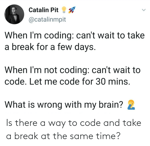 Break: Is there a way to code and take a break at the same time?