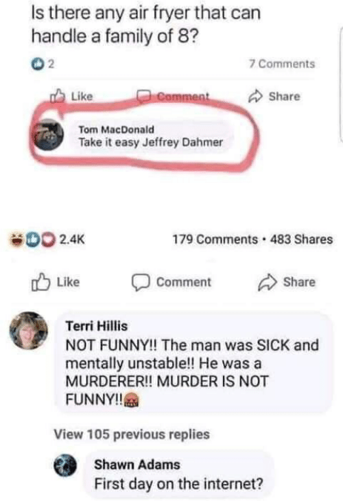 Terri: Is there any air fryer that can  handle a family of 8?  2  7 Comments  Like  Comment  Share  Tom MacDonald  Take it easy Jeffrey Dahmer  00 2.4K  483 Shares  179 Comments  Like  Share  Comment  Terri Hillis  NOT FUNNY!! The man was SICK and  mentally unstable!! He was a  MURDERER!! MURDER IS NOT  FUNNY!!  View 105 previous replies  Shawn Adams  First day on the internet?