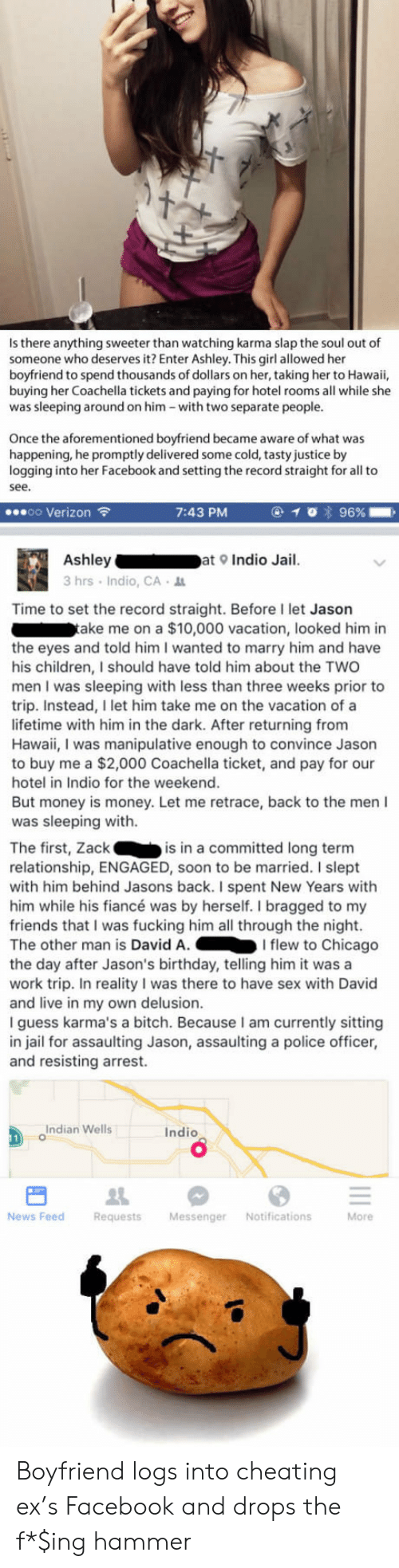 Delusion: Is there anything sweeter than watching karma slap the soul out of  someone who deserves it? Enter Ashley. This girl allowed her  boyfriend to spend thousands of dollars on her, taking her to Hawaii,  buying her Coachella tickets and paying for hotel rooms all while she  was sleeping around on him -with two separate people.  Once the aforementioned boyfriend became aware of what was  happening, he promptly delivered some cold, tasty justice by  logging into her Facebook and setting the record straight for all to  see  oo Verizon  7:43 PM  Ashleyat Indio Jail.  3hrs Indio, CA  Time to set the record straight. Before I let Jason  ake me on a $10,000 vacation, looked him in  the eyes and told him I wanted to marry him and have  his children, I should have told him about the TWO  men I was sleeping with less than three weeks prior to  trip. Instead, I let him take me on the vacation of a  lifetime with him in the dark. After returning from  Hawaii, I was manipulative enough to convince Jason  to buy me a $2,000 Coachella ticket, and pay for our  hotel in Indio for the weekend  But money is money. Let me retrace, back to the men I  was sleeping with.  The first, Zackis in a committed long term  relationship, ENGAGED, soon to be married. I slept  with him behind Jasons back. I spent New Years with  him while his fiancé was by herself. I bragged to my  friends that I was fucking him all through the night.  The other man is David A.I flew to Chicago  the day after Jason's birthday, telling him it wasa  work trip. In reality I was there to have sex with David  and live in my own delusion.  I guess karma's a bitch. Because I am currently sitting  in jail for assaulting Jason, assaulting a police officer,  and resisting arrest.  Indian Wells  Indio  0  News Feed  Requests MessengerNotifications  More Boyfriend logs into cheating ex's Facebook and drops the f*$ing hammer