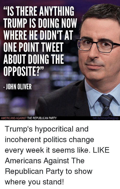 """incoherent: """"IS THERE ANYTHING  TRUMP IS DOING NOW  WHERE HE DIDNT AT  ONE POINT TWEET  ABOUT DOING THE  OPPOSITE?""""  JOHN OLIVER  AMERICANS AGAINST  THE REPUBLICAN PARTY  bit.ly stopthegop Trump's hypocritical and incoherent politics change every week it seems like.   LIKE Americans Against The Republican Party to show where you stand!"""