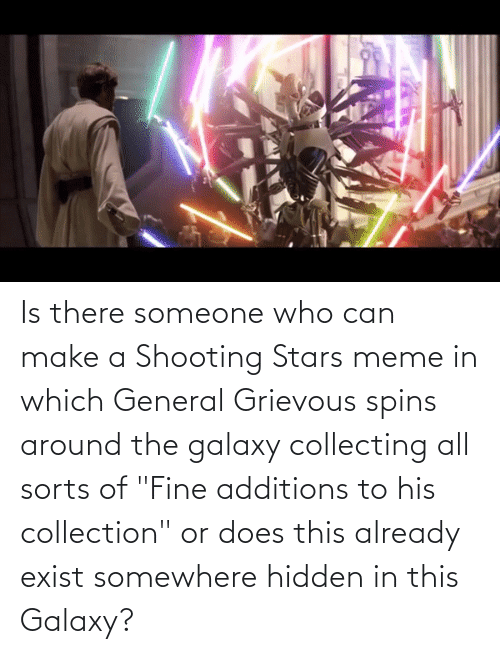 """Collecting: Is there someone who can make a Shooting Stars meme in which General Grievous spins around the galaxy collecting all sorts of """"Fine additions to his collection"""" or does this already exist somewhere hidden in this Galaxy?"""