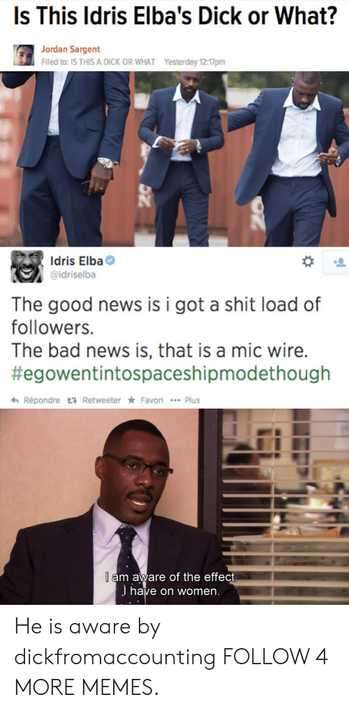 Shit Load: Is This Idris Elba's Dick or What?  Jordan Sargent  Filed to: IS THIS A DICK OR WHAT  Yesterday 12:17pm  Idris Elba  @idriselba  The good news  followers.  is i got a shit load of  The bad news is, that is a mic wire.  #egowentintospaceshipmodethough  Répondre t Retweeter Favori Plus  l am aware of the effect  J have on women. He is aware by dickfromaccounting FOLLOW 4 MORE MEMES.