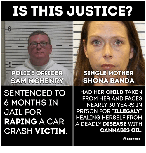 Cannabies: IS THIS JUSTICE?  SINGLE MOTHER  POLICE OFFICER  SAM MCHENRY SHONA BANDA  SENTENCED TO  HAD HER CHILD TAKEN  FROM HER AND FACES  6 MONTHS IN  NEARLY 30 YEARS IN  JAIL FOR  HEALING HERSELF FROM  RAPING A CAR  A DEADLY DISEASE WITH  CRASH VICTIM  CANNABIS OIL.  ano news