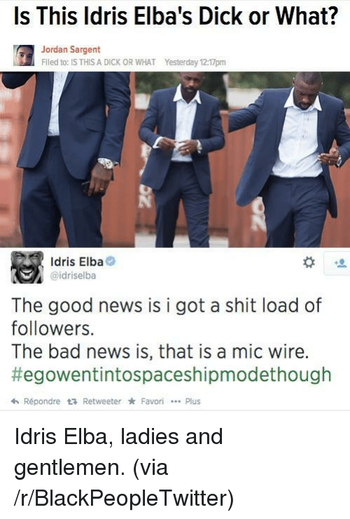 Shit Load: Is This ldris Elba's Dick or What?  Jordan Sargent  Flled to: IS THIS A DICK OR WHAT  Yesterday 12:17pm  Idris Elba  @idriselba  The good news is i got a shit load of  followers.  The bad news is, that is a mic wire.  #egowentintospaceshipmodethough  hRépondre t RetweeterFavoriPlus <p>Idris Elba, ladies and gentlemen. (via /r/BlackPeopleTwitter)</p>