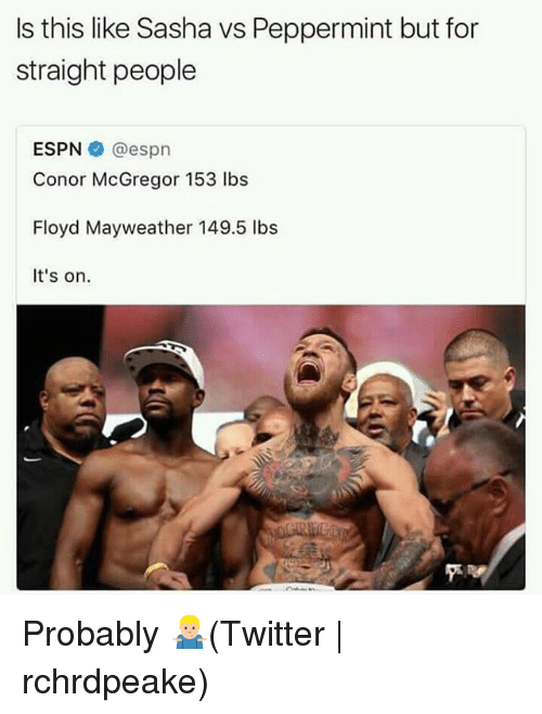 Conor McGregor, Espn, and Floyd Mayweather: Is this like Sasha vs Peppermint but for  straight people  ESPN @espn  Conor McGregor 153 lbs  Floyd Mayweather 149.5 lbs  It's on. Probably 🤷🏼♂️(Twitter | rchrdpeake)