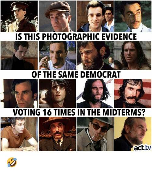 Memes, 🤖, and Act: IS THIS PHOTOGRAPHIC EVIDENCE  It  OF THE SAME DEMOCRA  VOTING 16 TIMES IN THE MIDTERMS?  act.tv 🤣