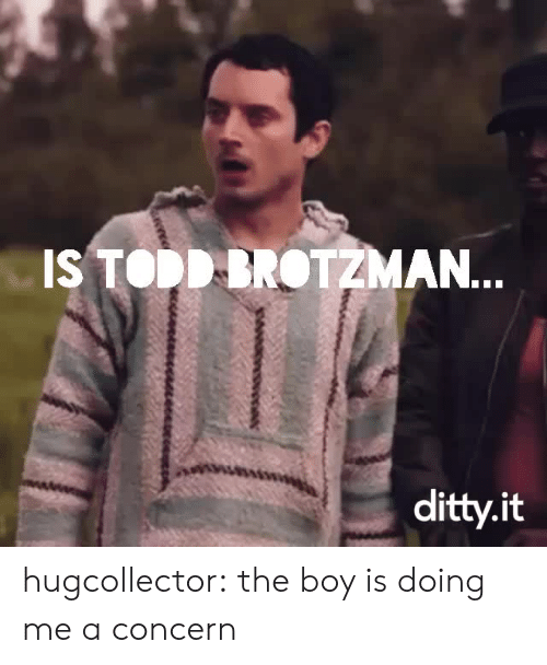 Concerning: IS TODDDROTZMAN.  ditty.it hugcollector: the boy is doing me a concern