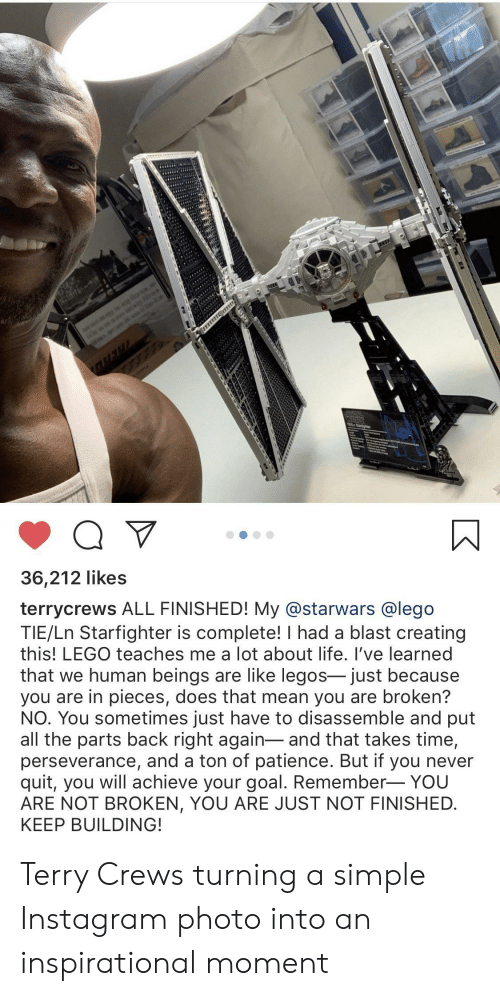 Achieve: is  WAR  Q V  36,212 likes  terrycrews ALL FINISHED! My @starwars @lego  TIE/Ln Starfighter is complete! I had a blast creating  this! LEGO teaches me a lot about life. I've learned  that we human beings are like legos- just because  you are in pieces, does that mean you are broken?  NO. You sometimes just have to disassemble and put  all the parts back right again-and that takes time,  perseverance, and a ton of patience. But if you never  quit, you will achieve your goal. Remember- YOU  ARE NOT BROKEN, YOU ARE JUST NOT FINISHED  KEEP BUILDING! Terry Crews turning a simple Instagram photo into an inspirational moment