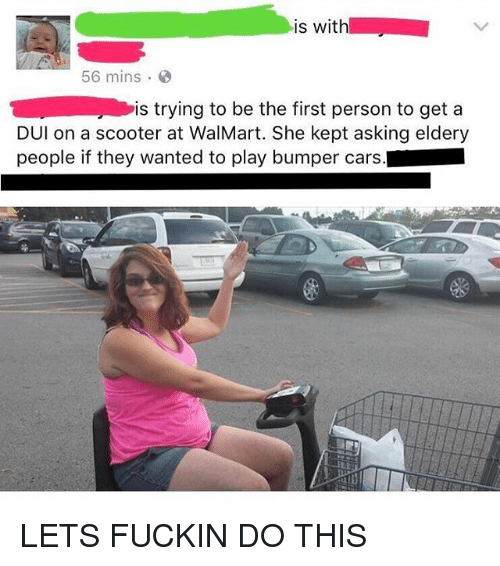 personable: is with  56 mins  is trying to be the first person to get a  DUl on a scooter at WalMart. She kept asking eldery  people if they wanted to play bumper cars. LETS FUCKIN DO THIS