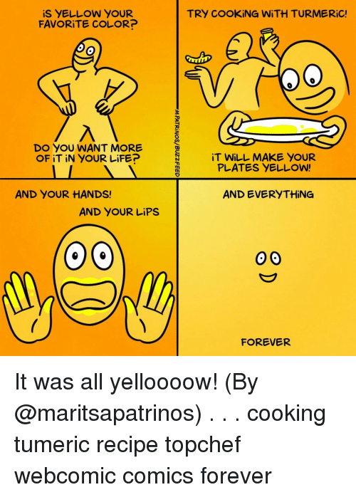 Life, Memes, and Forever: iS YELLOW YOUR  FAV RİTE COLOR?  TRY COOKING WİTH TURMERiC!  2o  D YOU WANT MORE  OF iT iN YOUR LiFE?  iT WILL MAKE YOUR  PLATES YELLOW  AND YOUR HANDS!  AND EVERYTHING  AND YOUR LiPS  FOREVER It was all yelloooow! (By @maritsapatrinos) . . . cooking tumeric recipe topchef webcomic comics forever