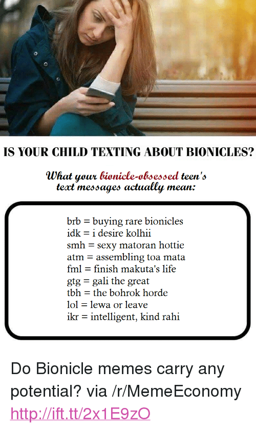 "Fml, Life, and Lol: IS YOUR CHILD TEXTING ABOUT BIONICLES?  What your bionicle-obsessed teen's  teat messages actually mean:  brb - buying rare bionicles  idk = i desire kolhii  smh sexy matoran hottie  atm assembling toa mata  fml - finish makuta's life  gtg gali the great  tbh - the bohrok horde  lol - lewa or leave  ikr - intelligent, kind rahi <p>Do Bionicle memes carry any potential? via /r/MemeEconomy <a href=""http://ift.tt/2x1E9zO"">http://ift.tt/2x1E9zO</a></p>"