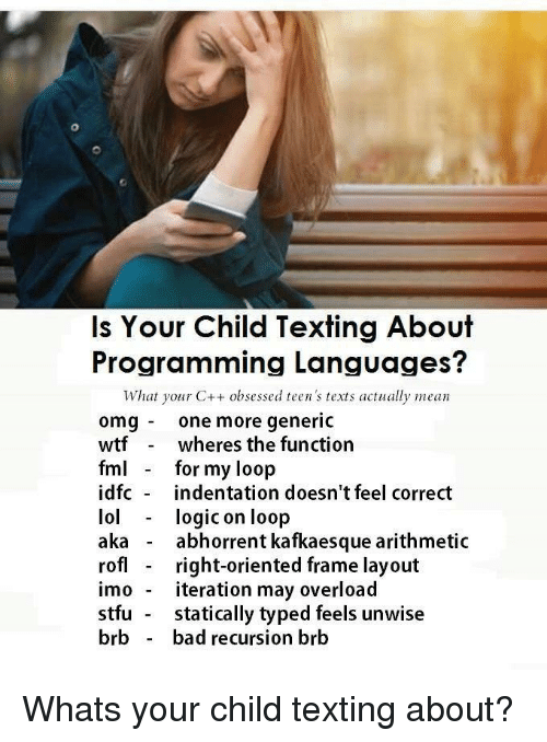 imo: Is Your Child Texting About  Programming Languages?  What your C++ obsessed teen's texts actually mean  omg one more generic  wtfwheres the function  fm for my loop  idfc indentation doesn't feel correct  lol logic on loop  aka - abhorrent kafkaesque arithmetic  rofl right-oriented frame layout  imo - iteration may overload  stfu statically typed feels unwise  brb - bad recursion brb Whats your child texting about?