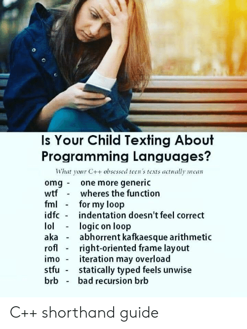 imo: Is Your Child Texting About  Programming Languages?  What your C++ obsessed teen's texts actually mean  omg one more generic  wtfwheres the function  fm for my loop  idfc indentation doesn't feel correct  lologic on loop  akaabhorrent kafkaesque arithmetic  rofl - right-oriented frame layout  imo - iteration may overload  stfu statically typed feels unwise  brb bad recursion brb C++ shorthand guide