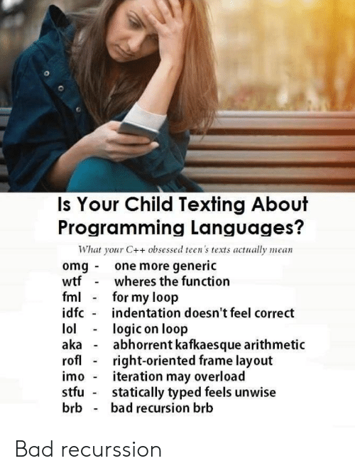 Bad, Fml, and Logic: Is Your Child Texting About  Programming Languages?  What your C++ obsessed teen's texts actually mean  omg one more generic  wtf  fml  idfc  wheres the function  for my loop  indentation doesn't feel correct  lol  aka  rofl  logic on loop  abhorrent kafkaesque arithmetic  right-oriented frame layout  iteration may overload  statically typed feels unwise  bad recursion brb  imo  stfu  brb Bad recurssion