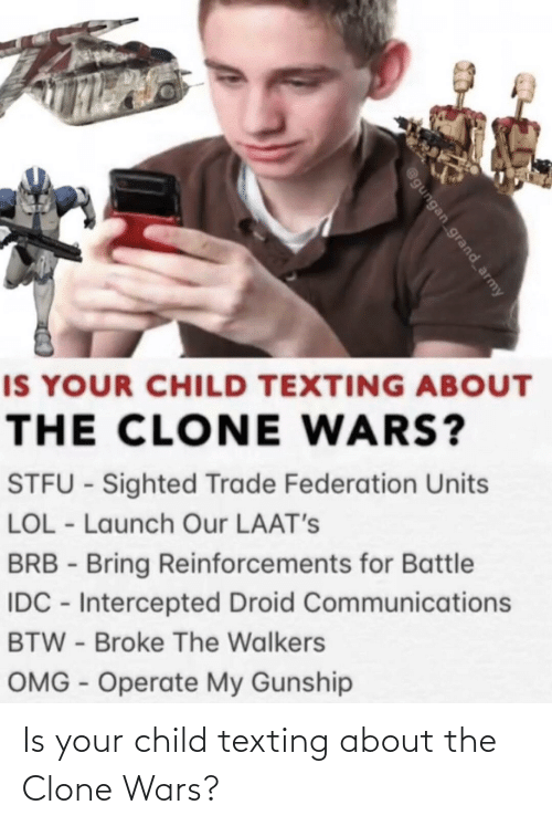 Texting: IS YOUR CHILD TEXTING ABOUT  THE CLONE WARS?  STFU - Sighted Trade Federation Units  LOL - Launch Our LAAT's  BRB - Bring Reinforcements for Battle  IDC - Intercepted Droid Communications  BTW - Broke The Walkers  OMG - Operate My Gunship  @gungan grand_army Is your child texting about the Clone Wars?