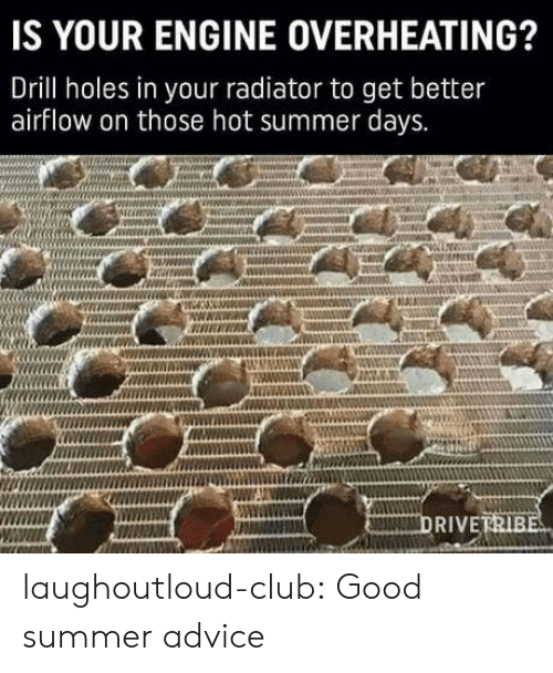 Advice, Club, and Tumblr: IS YOUR ENGINE OVERHEATING?  Drill holes in your radiator to get better  airflow on those hot summer days.  RIVE laughoutloud-club:  Good summer advice
