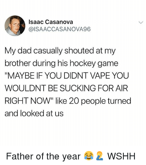 """father of the year: Isaac Casanova  @ISAACCASANOVA96  My dad casually shouted at my  brother during his hockey game  """"MAYBE IF YOU DIDNT VAPE YOU  WOULDNT BE SUCKING FOR AIR  RIGHT NOW"""" like 20 people turned  and looked at us Father of the year 😂🤦♂️ WSHH"""