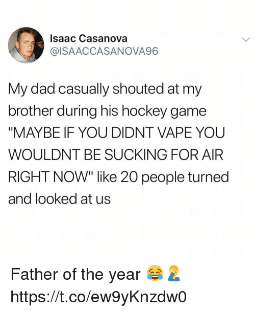 """father of the year: Isaac Casanova  @ISAACCASANOVA96  My dad casually shouted at my  brother during his hockey game  """"MAYBE IF YOU DIDNT VAPE YOU  WOULDNT BE SUCKING FOR AIR  RIGHT NOW"""" like 20 people turned  and looked at us Father of the year 😂🤦♂️ https://t.co/ew9yKnzdw0"""