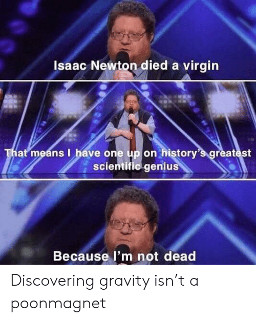 scientific: Isaac Newton died a virgin  That means I have one up on history's greatest  scientific genius  Because l'm not dead Discovering gravity isn't a poonmagnet