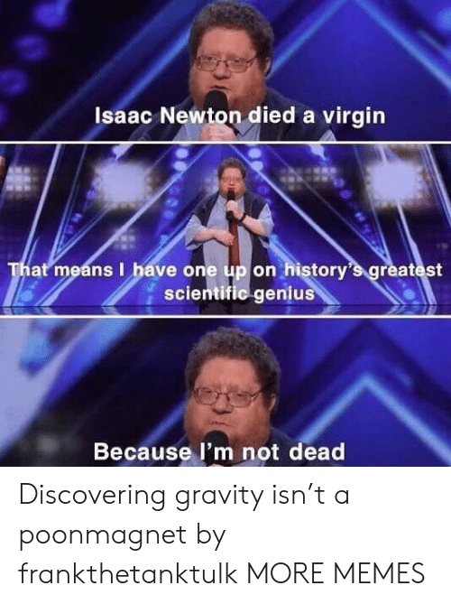 scientific: Isaac Newton died a virgin  That means I have one up on history's greatest  scientific genius  Because l'm not dead Discovering gravity isn't a poonmagnet by frankthetanktulk MORE MEMES