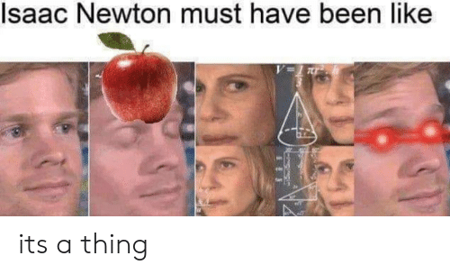 Isaac Newton, Been, and Isaac: Isaac Newton must have been like its a thing