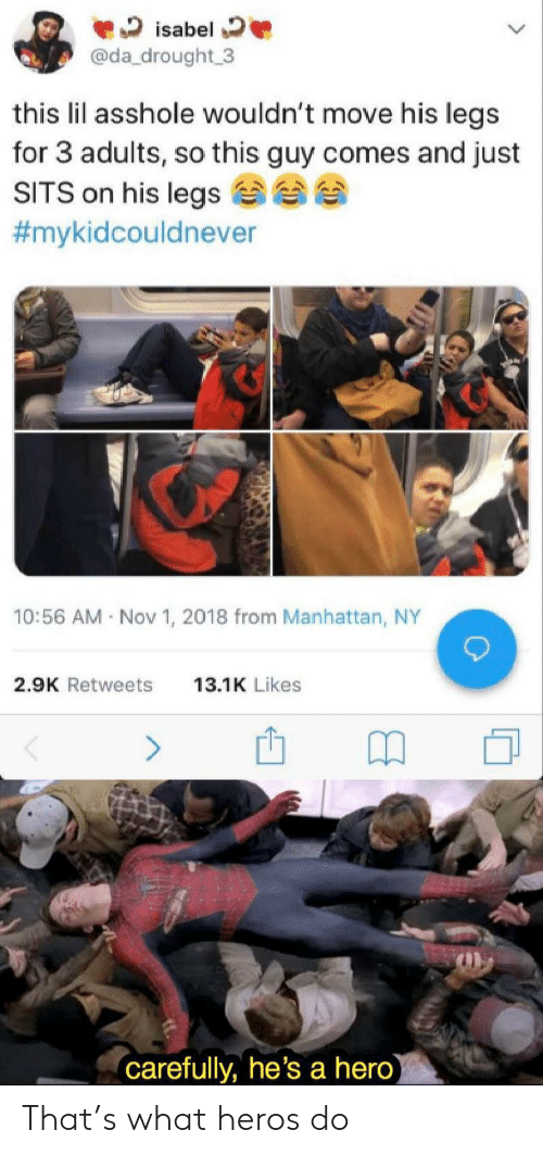 Manhattan: isabel  @da_drought 3  this lil asshole wouldn't move his legs  for 3 adults, so this guy comes and just  SITS on his legs  #mykidcouldnever  10:56 AM Nov 1, 2018 from Manhattan, NY  2.9K Retweets  13.1K Likes  (carefully, he's a hero) That's what heros do