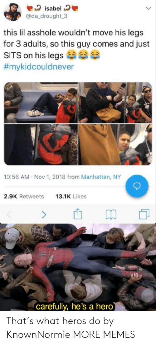 Manhattan: isabel  @da_drought 3  this lil asshole wouldn't move his legs  for 3 adults, so this guy comes and just  SITS on his legs  #mykidcouldnever  10:56 AM Nov 1, 2018 from Manhattan, NY  2.9K Retweets  13.1K Likes  (carefully, he's a hero) That's what heros do by KnownNormie MORE MEMES