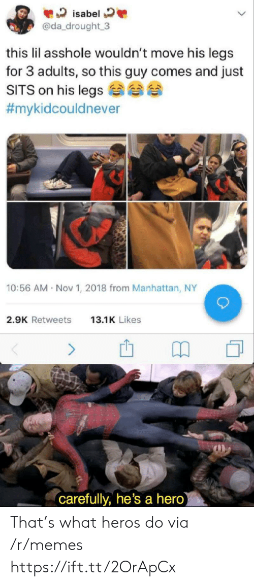 Manhattan: isabel  @da_drought 3  this lil asshole wouldn't move his legs  for 3 adults, so this guy comes and just  SITS on his legs  #mykidcouldnever  10:56 AM Nov 1, 2018 from Manhattan, NY  2.9K Retweets  13.1K Likes  (carefully, he's a hero) That's what heros do via /r/memes https://ift.tt/2OrApCx