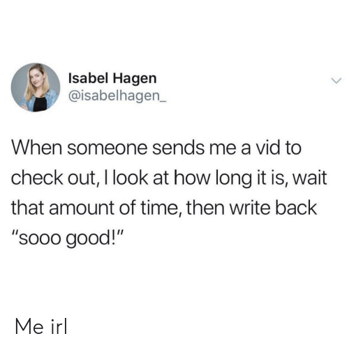 "Good, Time, and Irl: Isabel Hagen  @isabelhagen_  When someone sends me a vid to  check out, I look at how long it is, wait  that amount of time, then write back  ""sooo good!"" Me irl"