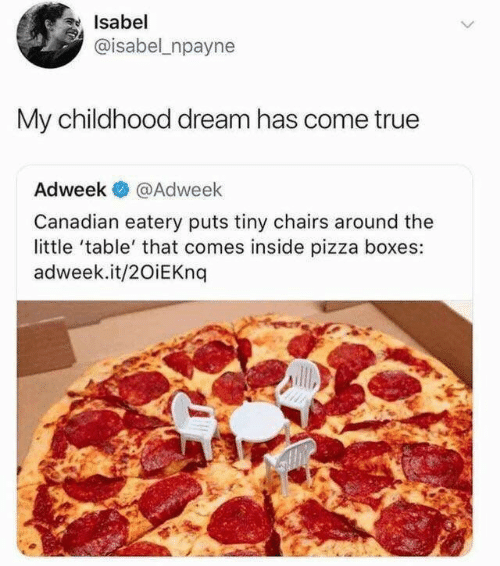 Has Come: Isabel  @isabel npayne  My childhood dream has come true  Adweek  @Adweek  Canadian eatery puts tiny chairs around the  little 'table' that comes inside pizza boxes:  adweek.it/20iEKnq