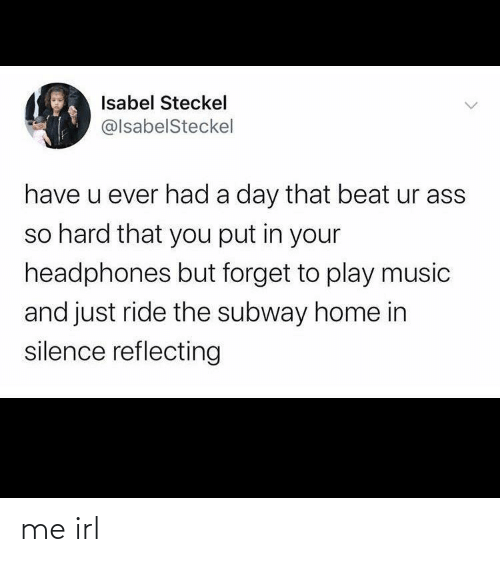 subway: Isabel Steckel  @lsabelSteckel  have u ever had a day that beat ur ass  so hard that you put in your  headphones but forget to play music  and just ride the subway home in  silence reflecting me irl