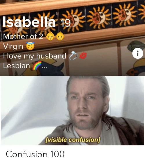 Virgin, Lesbian, and Husband: Isabella 19  Mother of 2  Virgin  Hove my husband  i  Lesbian  [visible confusion] Confusion 100