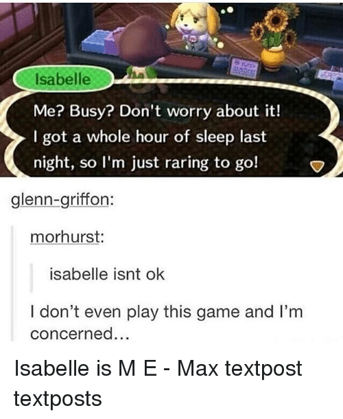Memes, Game, and Sleep: Isabelle  Me? Busy? Don't worry about it!  I got a whole hour of sleep last  night, so I'm just raring to go!  glenn-griffon  morhurst:  isabelle isnt ok  I don't even play this game and I'm  concerned... Isabelle is M E - Max textpost textposts