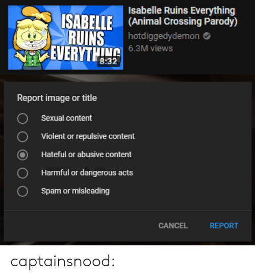 Tumblr, Animal, and Blog: Isabelle Ruins Everything  ISABELLE (Animal Crossing Parody)  RUINS  hotdiggedydemon  6.3M views  EVERTL   Report image or title  Sexual content  Violent or repulsive content  Hateful or abusive content  Harmful or dangerous acts  Spam or misleading  O  0  CANCEL  REPORT captainsnood: