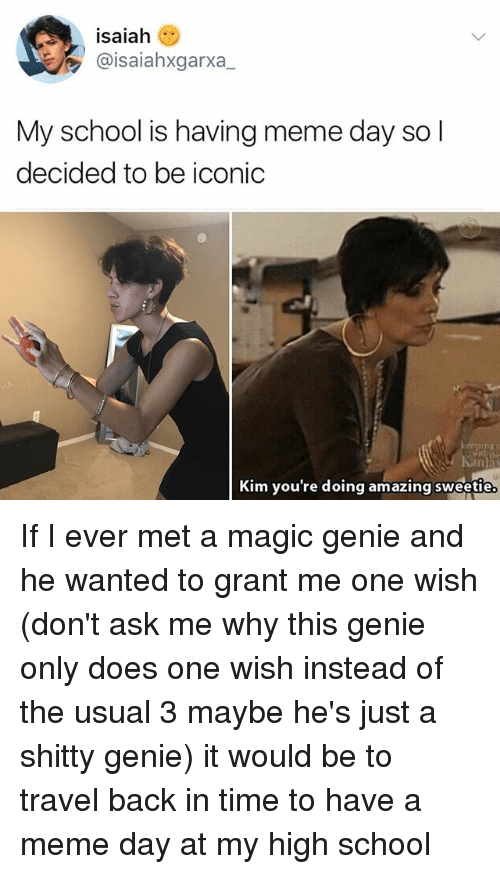 Meme, Memes, and School: isaiah  @isaiahxgarxa,  My school is having meme day sol  decided to be iconic  thy  Kim you're doing amazing sweetie If I ever met a magic genie and he wanted to grant me one wish (don't ask me why this genie only does one wish instead of the usual 3 maybe he's just a shitty genie) it would be to travel back in time to have a meme day at my high school