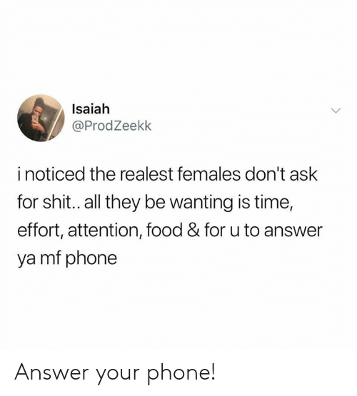 Dank, Food, and Phone: Isaiah  @ProdZeekk  i noticed the realest females don't ask  for shit.. all they be wanting is time,  effort, attention, food & for u to answer  ya mf phone Answer your phone!