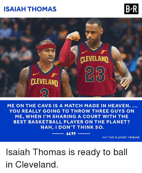 courting: ISAIAH THOMAS  B-R  CLEVELAND  CLEVELAND  ME ON THE CAVS IS A MATCH MADE IN HEAVEN....  YOU REALLY GOING TO THROW THREE GUYS ON  ME, WHEN I'M SHARING A COURT WITH THE  BEST BASKETBALL PLAYER ON THE PLANET?  NAH, I DON'T THINK SO  H/T THE PLAYERS TRIBUNE Isaiah Thomas is ready to ball in Cleveland.