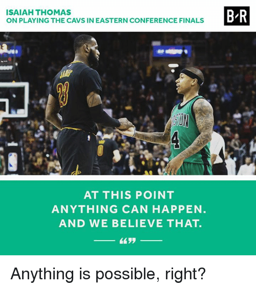 Conference Finals: ISAIAH THOMAS  ON PLAYING THE CAVS IN EASTERN CONFERENCE FINALS  AT THIS POINT  ANYTHING CAN HAPPEN  AND WE BELIEVE THAT.  B R Anything is possible, right?