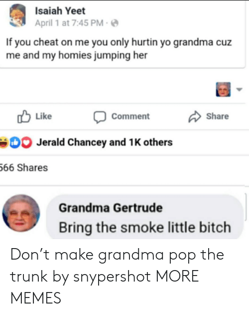 cheat: Isaiah Yeet  April 1 at 7:45 PM  If you cheat on me you only hurtin yo grandma cuz  me and my homies jumping her  Like  Share  Comment  Jerald Chancey and 1 K others  66 Shares  Grandma Gertrude  Bring the smoke little bitch Don't make grandma pop the trunk by snypershot MORE MEMES