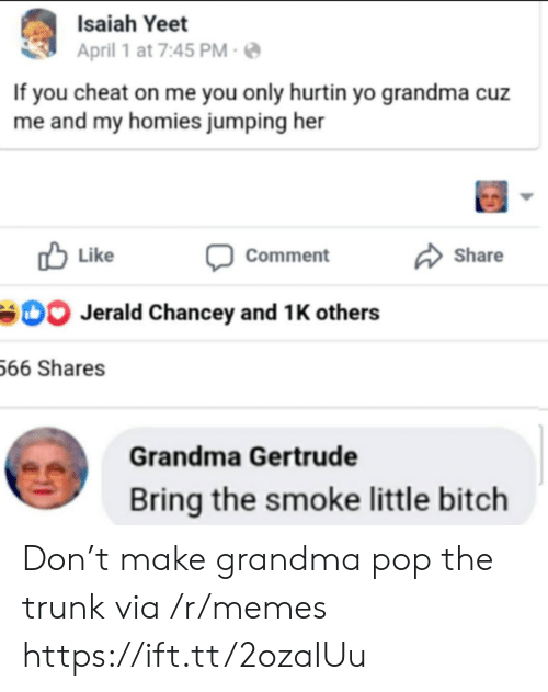 cheat: Isaiah Yeet  April 1 at 7:45 PM  If you cheat on me you only hurtin yo grandma cuz  me and my homies jumping her  Like  Share  Comment  Jerald Chancey and 1 K others  66 Shares  Grandma Gertrude  Bring the smoke little bitch Don't make grandma pop the trunk via /r/memes https://ift.tt/2ozaIUu